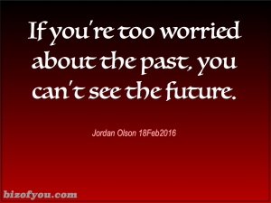 If you're too worried about the past or yourself, you can't see how to make the future you desire.