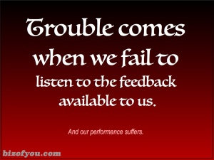Listen to the feedback given to you and your performance will improve.